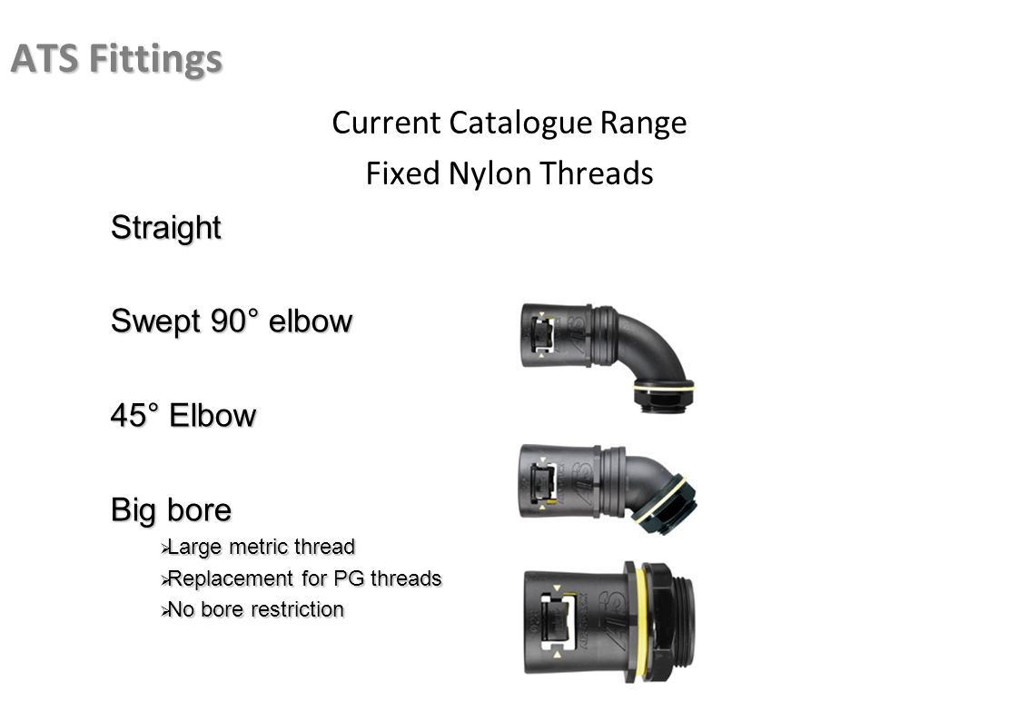 ATS Fittings Current Catalogue Range Fixed Nylon Threads Straight Swept 90° elbow 45° Elbow Big bore Large metric thread Large metric thread Replaceme