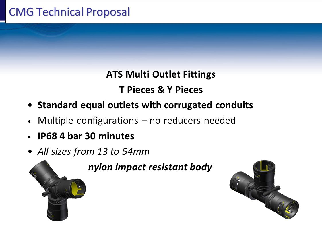 CMG Technical Proposal ATS Multi Outlet Fittings T Pieces & Y Pieces Standard equal outlets with corrugated conduits Multiple configurations – no redu