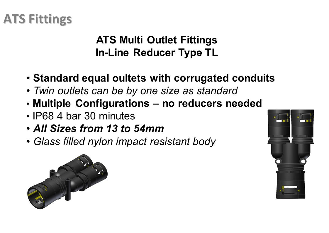 ATS Fittings ATS Multi Outlet Fittings In-Line Reducer Type TL Standard equal oultets with corrugated conduits Twin outlets can be by one size as stan