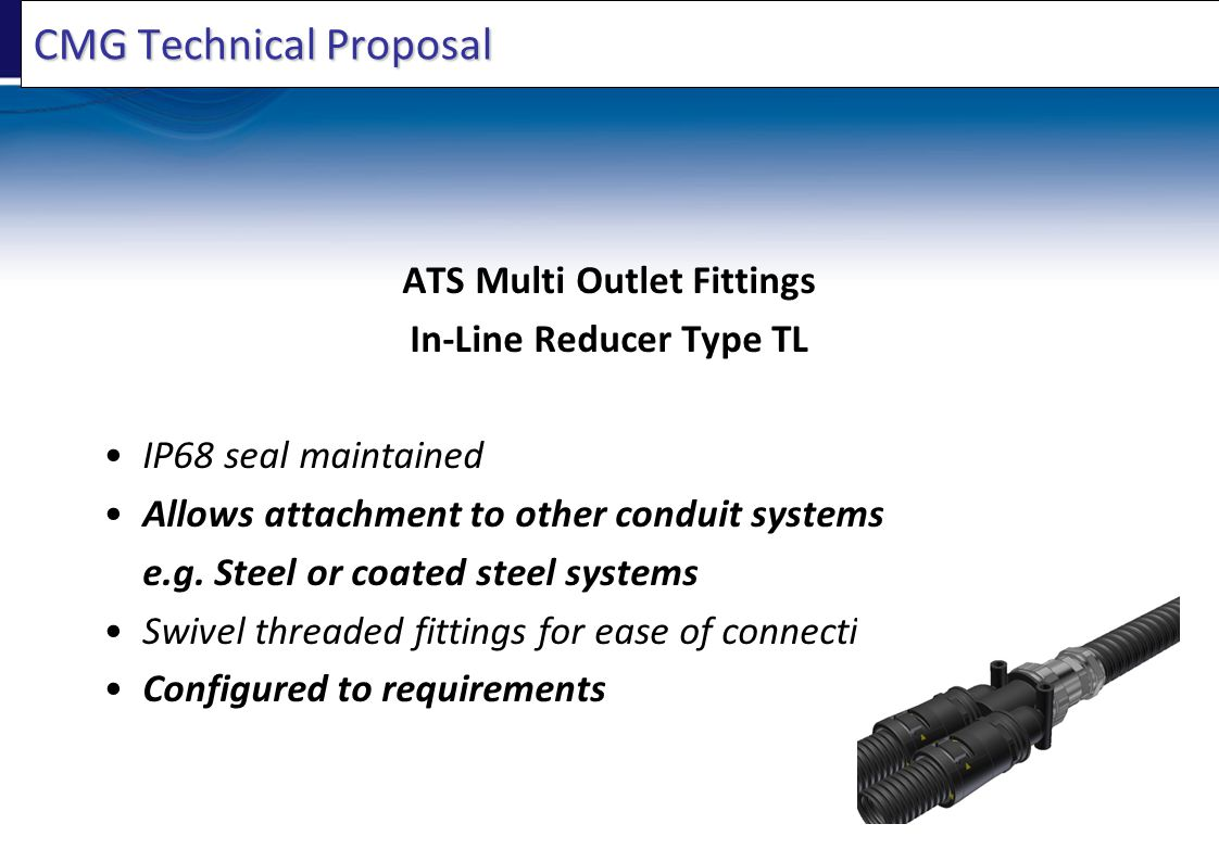 CMG Technical Proposal ATS Multi Outlet Fittings In-Line Reducer Type TL IP68 seal maintained Allows attachment to other conduit systems e.g. Steel or