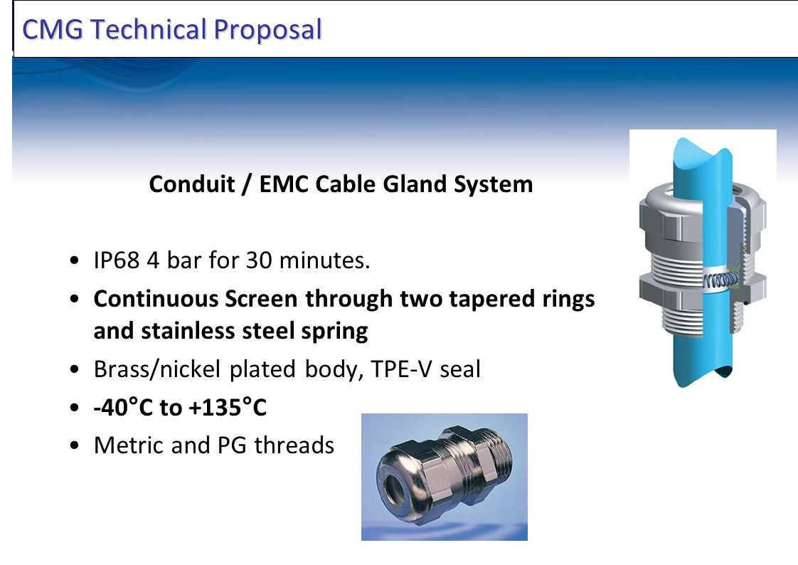 CMG Technical Proposal Conduit / EMC Cable Gland System IP68 4 bar for 30 minutes. Continuous Screen through two tapered rings and stainless steel spr