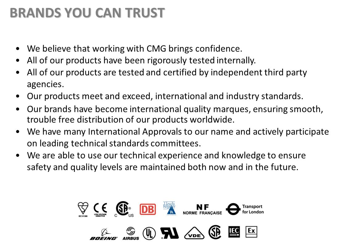 We believe that working with CMG brings confidence. All of our products have been rigorously tested internally. All of our products are tested and cer