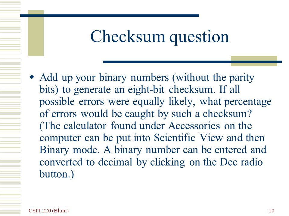 CSIT 220 (Blum) 10 Checksum question Add up your binary numbers (without the parity bits) to generate an eight-bit checksum.