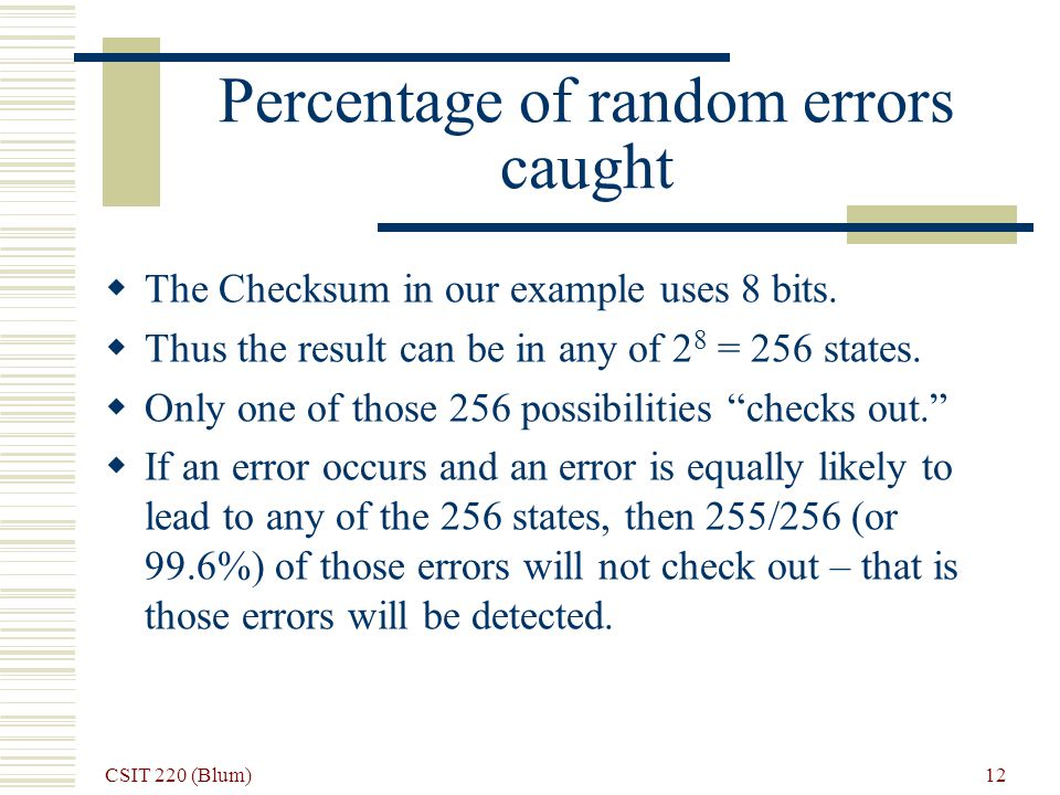 CSIT 220 (Blum) 12 Percentage of random errors caught The Checksum in our example uses 8 bits.
