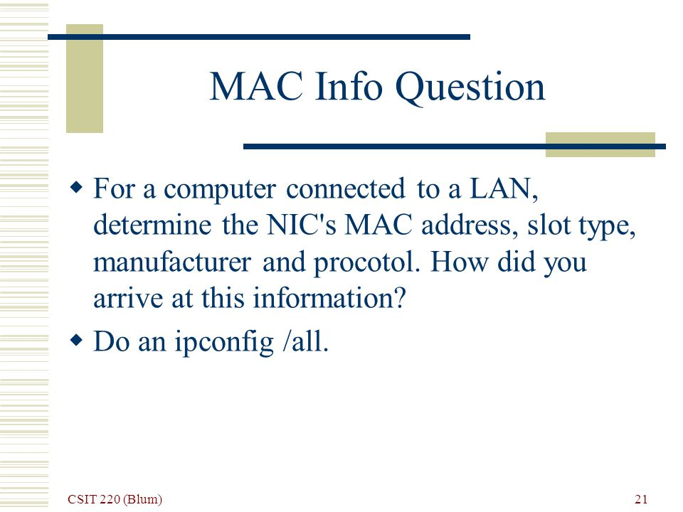 CSIT 220 (Blum) 21 MAC Info Question For a computer connected to a LAN, determine the NIC s MAC address, slot type, manufacturer and procotol.