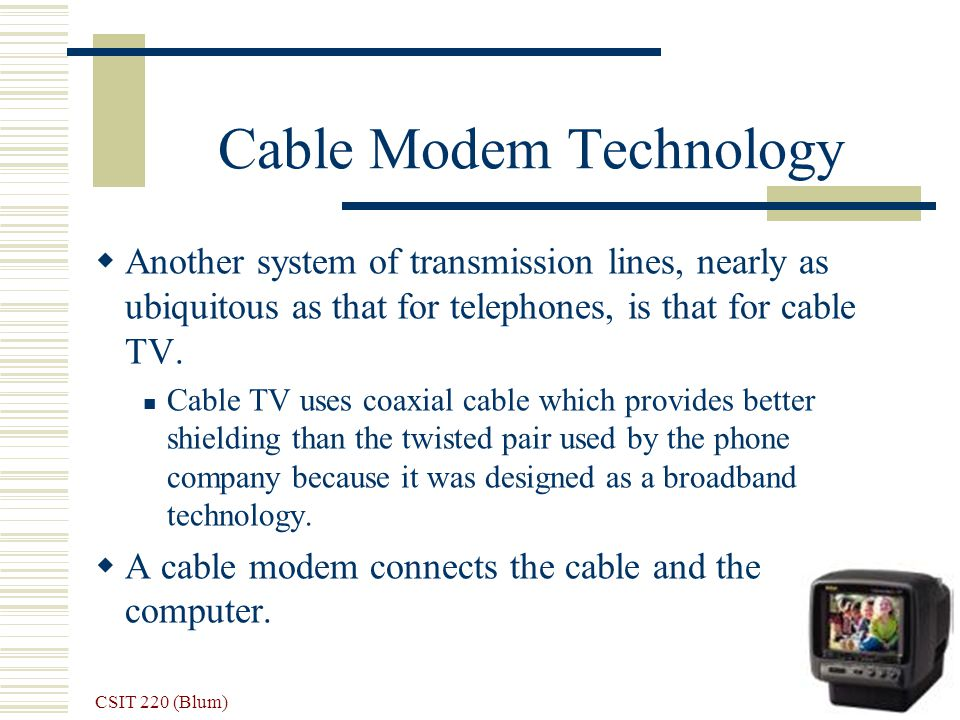 CSIT 220 (Blum) 23 Cable Modem Technology Another system of transmission lines, nearly as ubiquitous as that for telephones, is that for cable TV. Cab