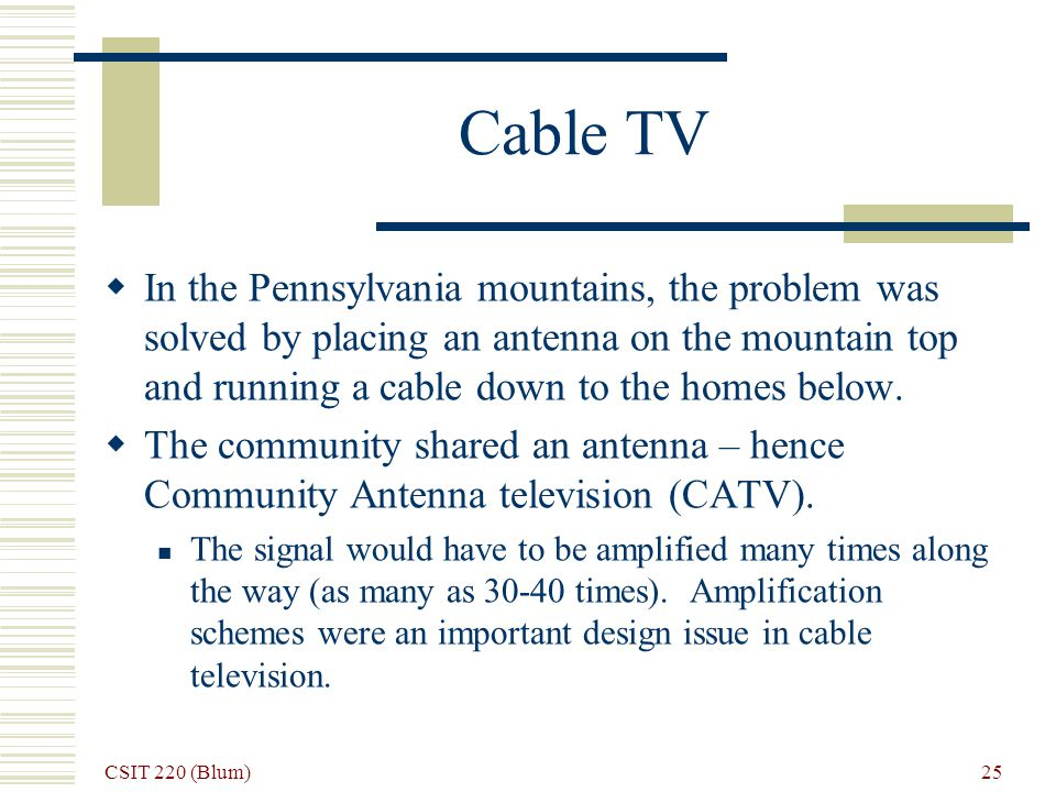 CSIT 220 (Blum) 25 Cable TV In the Pennsylvania mountains, the problem was solved by placing an antenna on the mountain top and running a cable down to the homes below.