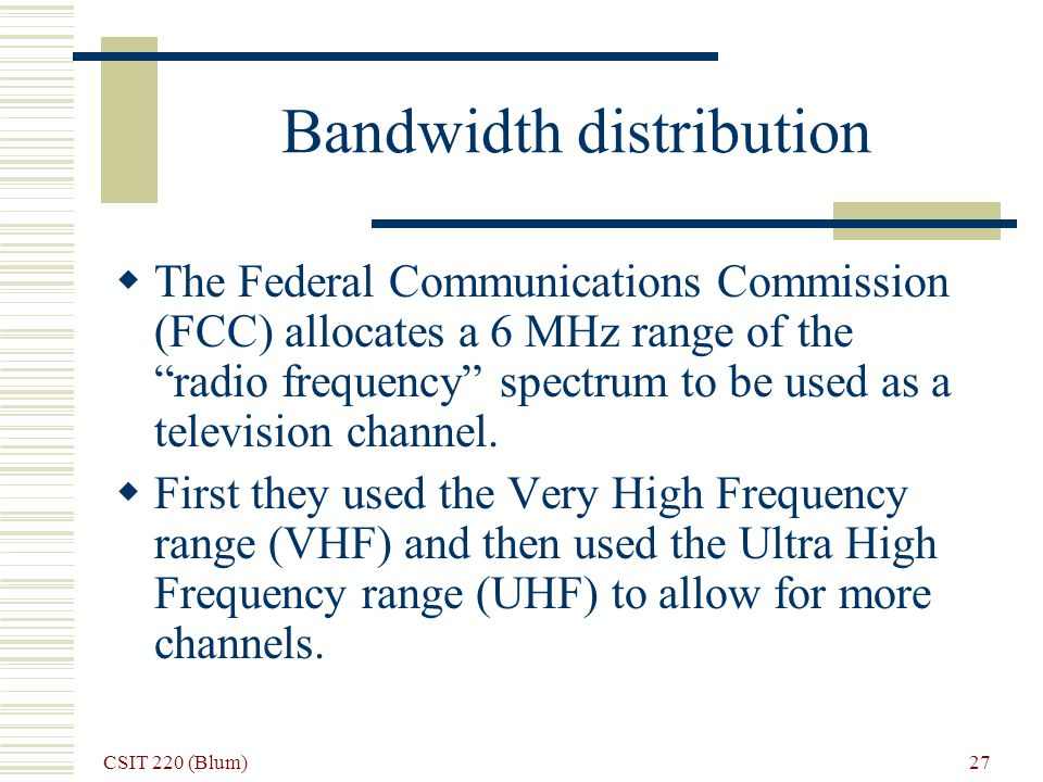 CSIT 220 (Blum) 27 Bandwidth distribution The Federal Communications Commission (FCC) allocates a 6 MHz range of the radio frequency spectrum to be used as a television channel.