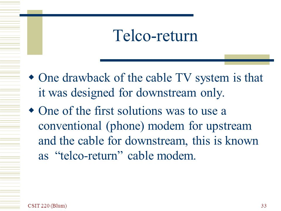 CSIT 220 (Blum) 33 Telco-return One drawback of the cable TV system is that it was designed for downstream only. One of the first solutions was to use