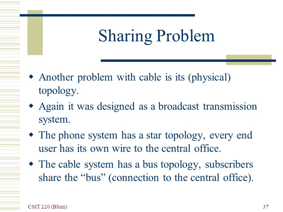CSIT 220 (Blum) 37 Sharing Problem Another problem with cable is its (physical) topology. Again it was designed as a broadcast transmission system. Th