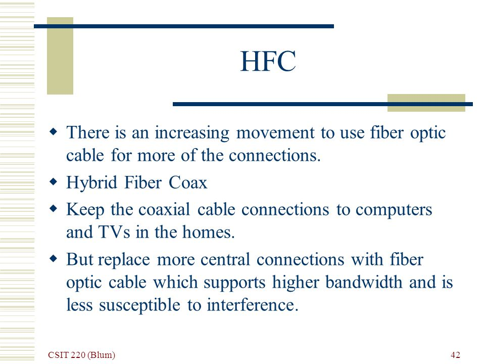 CSIT 220 (Blum) 42 HFC There is an increasing movement to use fiber optic cable for more of the connections.