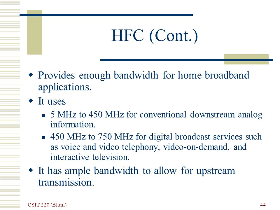 CSIT 220 (Blum) 44 HFC (Cont.) Provides enough bandwidth for home broadband applications.