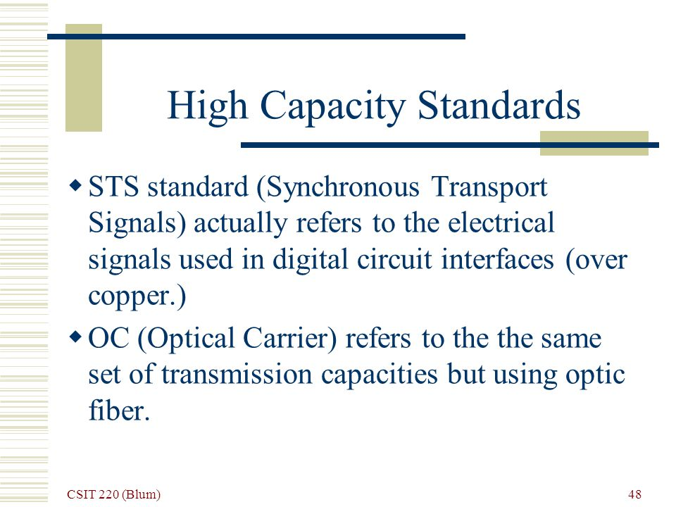 CSIT 220 (Blum) 48 High Capacity Standards STS standard (Synchronous Transport Signals) actually refers to the electrical signals used in digital circ