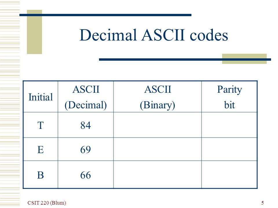 CSIT 220 (Blum) 5 Decimal ASCII codes Initial ASCII (Decimal) ASCII (Binary) Parity bit T84 E69 B66