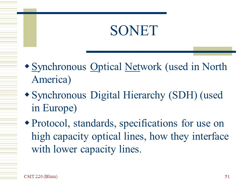 CSIT 220 (Blum) 51 SONET Synchronous Optical Network (used in North America) Synchronous Digital Hierarchy (SDH) (used in Europe) Protocol, standards, specifications for use on high capacity optical lines, how they interface with lower capacity lines.