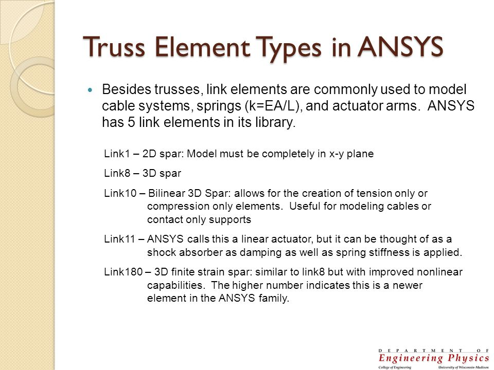 Truss Element Types in ANSYS Besides trusses, link elements are commonly used to model cable systems, springs (k=EA/L), and actuator arms. ANSYS has 5