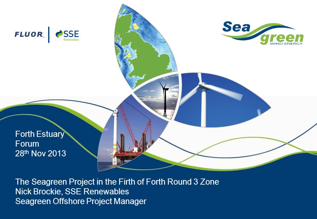 The Seagreen Project in the Firth of Forth Round 3 Zone Nick Brockie, SSE Renewables Seagreen Offshore Project Manager Forth Estuary Forum 28 th Nov 2
