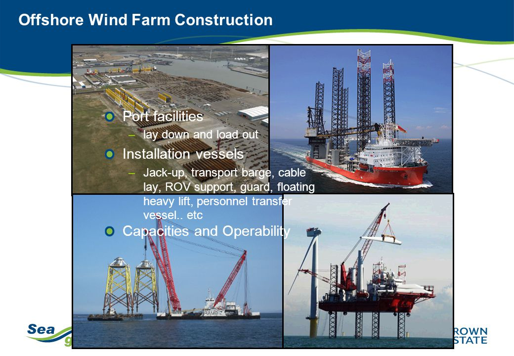 Offshore Wind Farm Construction Port facilities –lay down and load out Installation vessels –Jack-up, transport barge, cable lay, ROV support, guard,