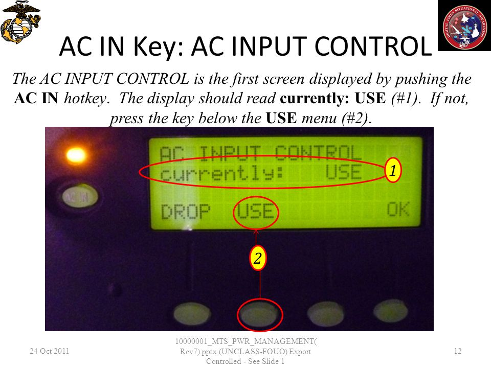 AC IN Key: AC INPUT CONTROL 24 Oct _MTS_PWR_MANAGEMENT( Rev7).pptx (UNCLASS-FOUO) Export Controlled - See Slide 1 12 The AC INPUT CONTROL is the first screen displayed by pushing the AC IN hotkey.