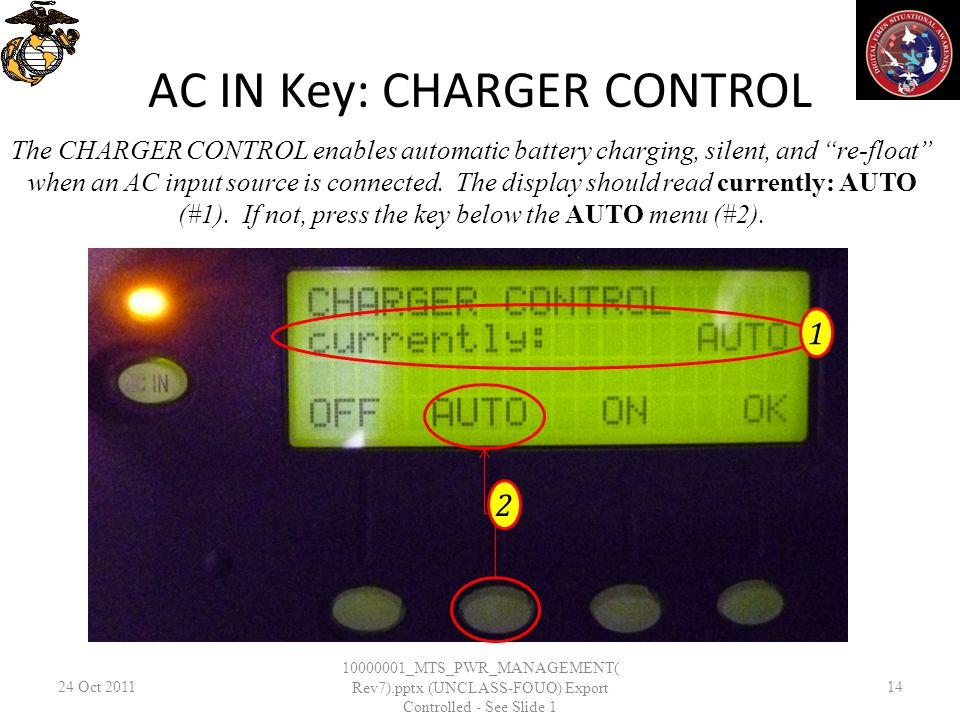 AC IN Key: CHARGER CONTROL 24 Oct _MTS_PWR_MANAGEMENT( Rev7).pptx (UNCLASS-FOUO) Export Controlled - See Slide 1 14 The CHARGER CONTROL enables automatic battery charging, silent, and re-float when an AC input source is connected.