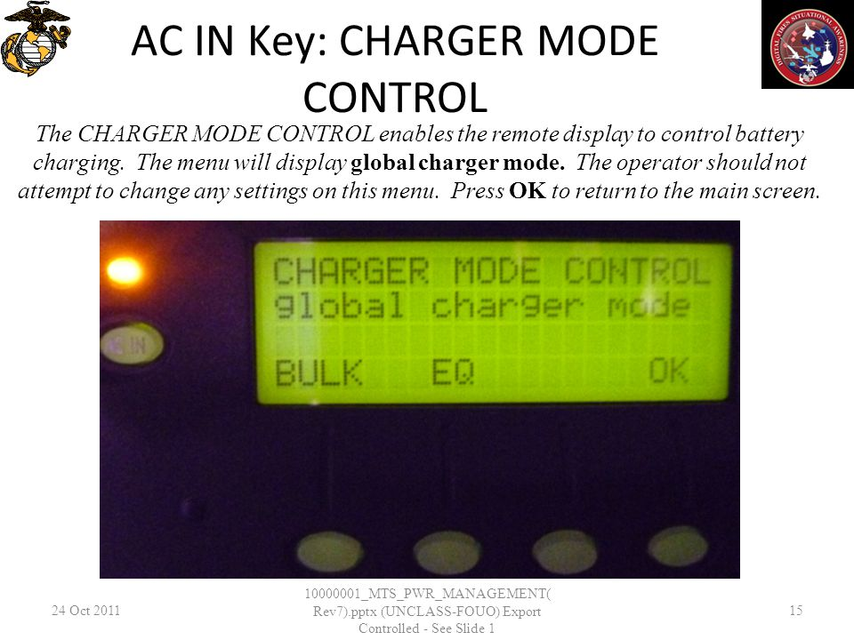 AC IN Key: CHARGER MODE CONTROL 24 Oct 2011 10000001_MTS_PWR_MANAGEMENT( Rev7).pptx (UNCLASS-FOUO) Export Controlled - See Slide 1 15 The CHARGER MODE