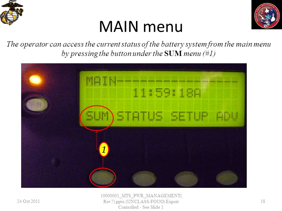 MAIN menu 24 Oct _MTS_PWR_MANAGEMENT( Rev7).pptx (UNCLASS-FOUO) Export Controlled - See Slide 1 18 The operator can access the current status of the battery system from the main menu by pressing the button under the SUM menu (#1) 1