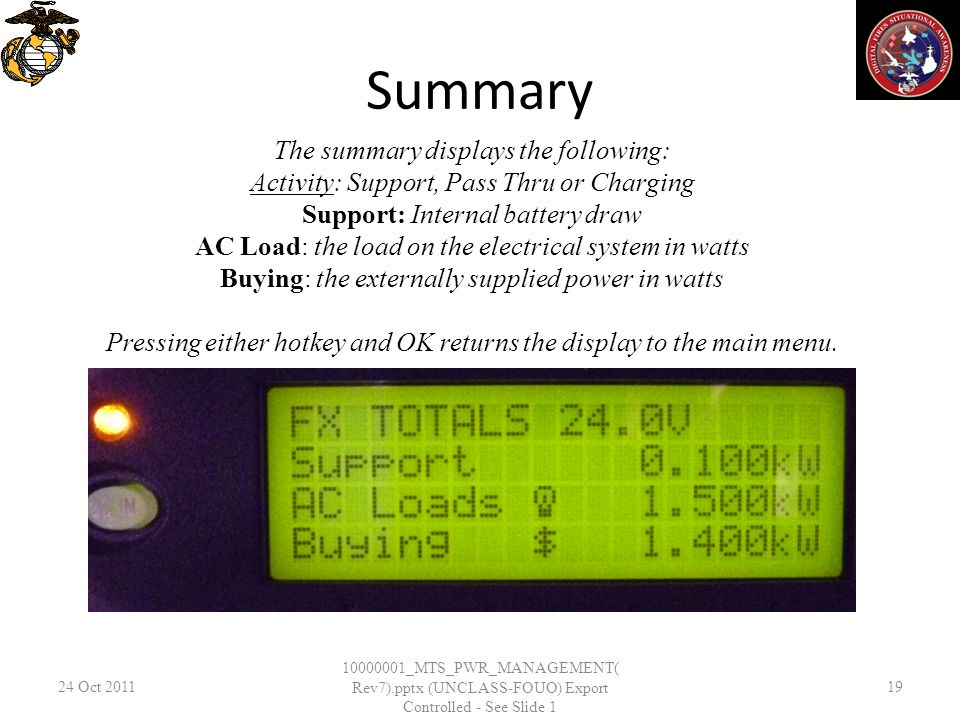 Summary 24 Oct _MTS_PWR_MANAGEMENT( Rev7).pptx (UNCLASS-FOUO) Export Controlled - See Slide 1 19 The summary displays the following: Activity: Support, Pass Thru or Charging Support: Internal battery draw AC Load: the load on the electrical system in watts Buying: the externally supplied power in watts Pressing either hotkey and OK returns the display to the main menu.