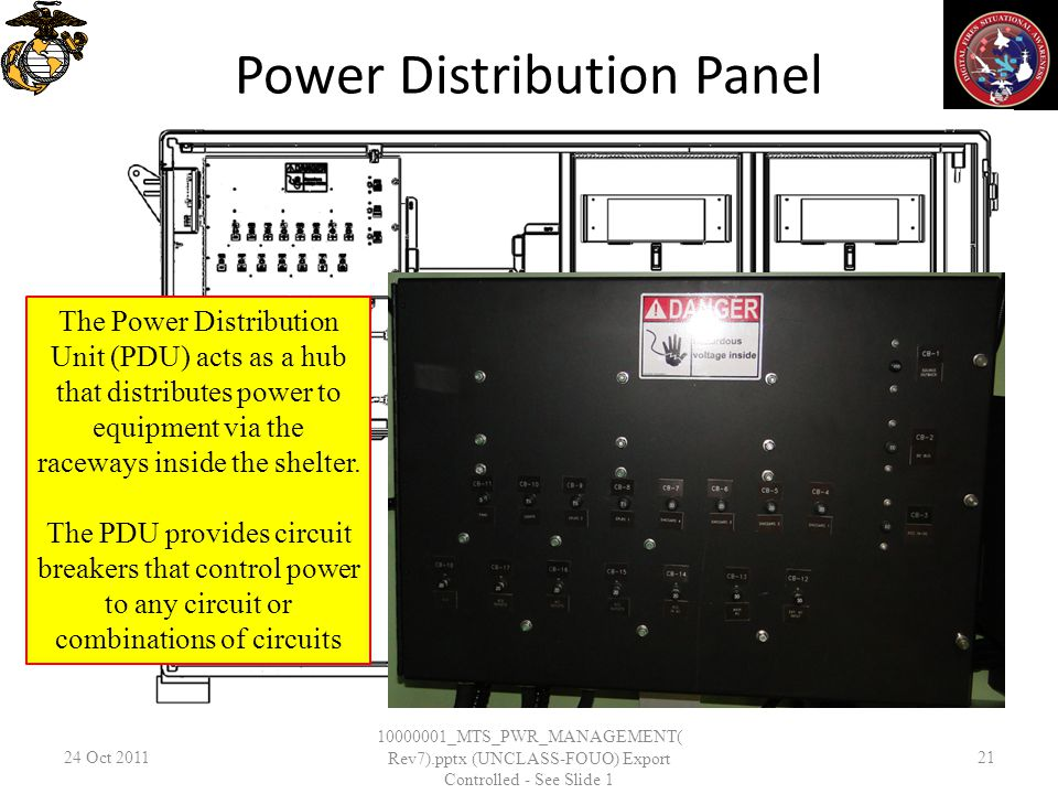Power Distribution Panel 24 Oct _MTS_PWR_MANAGEMENT( Rev7).pptx (UNCLASS-FOUO) Export Controlled - See Slide 1 21 The Power Distribution Unit (PDU) acts as a hub that distributes power to equipment via the raceways inside the shelter.
