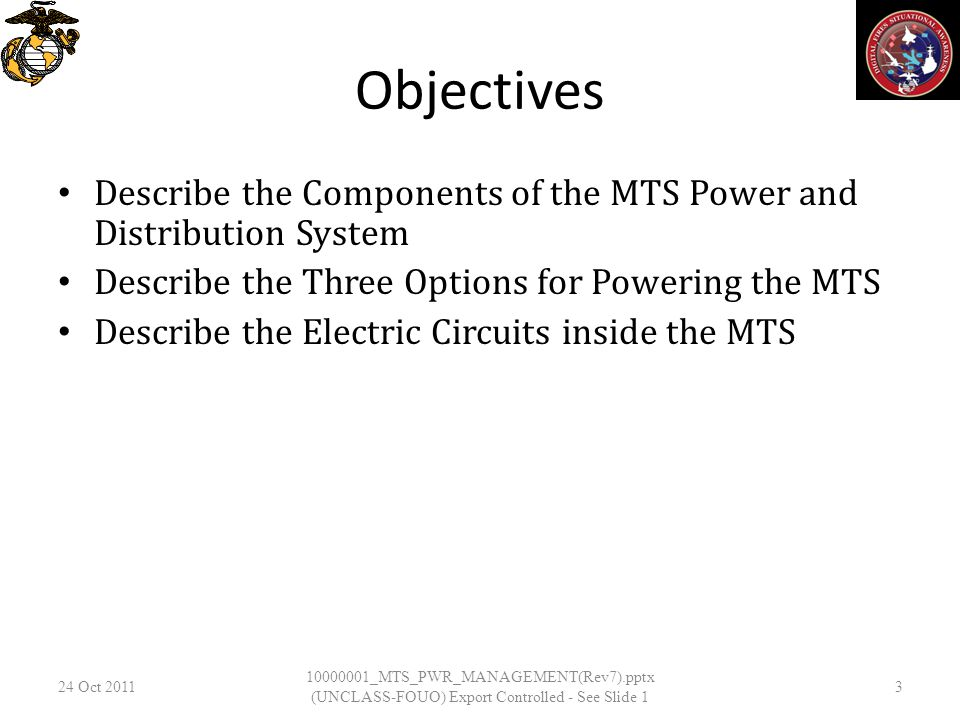 Objectives Describe the Components of the MTS Power and Distribution System Describe the Three Options for Powering the MTS Describe the Electric Circuits inside the MTS 24 Oct _MTS_PWR_MANAGEMENT(Rev7).pptx (UNCLASS-FOUO) Export Controlled - See Slide 1 3