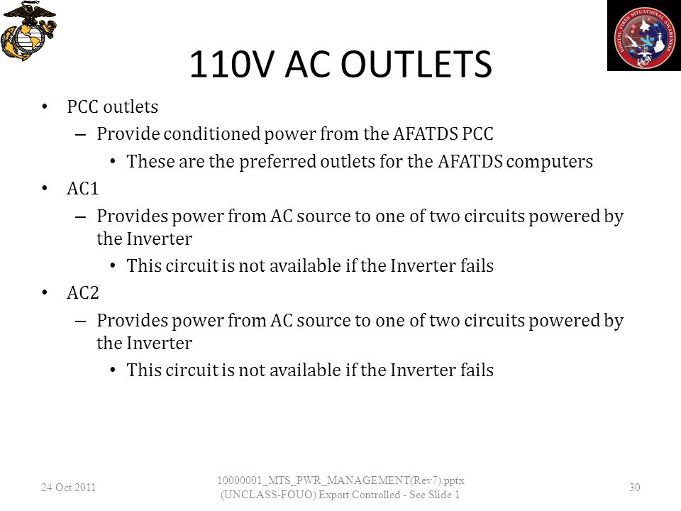 110V AC OUTLETS PCC outlets – Provide conditioned power from the AFATDS PCC These are the preferred outlets for the AFATDS computers AC1 – Provides power from AC source to one of two circuits powered by the Inverter This circuit is not available if the Inverter fails AC2 – Provides power from AC source to one of two circuits powered by the Inverter This circuit is not available if the Inverter fails 24 Oct _MTS_PWR_MANAGEMENT(Rev7).pptx (UNCLASS-FOUO) Export Controlled - See Slide 1 30