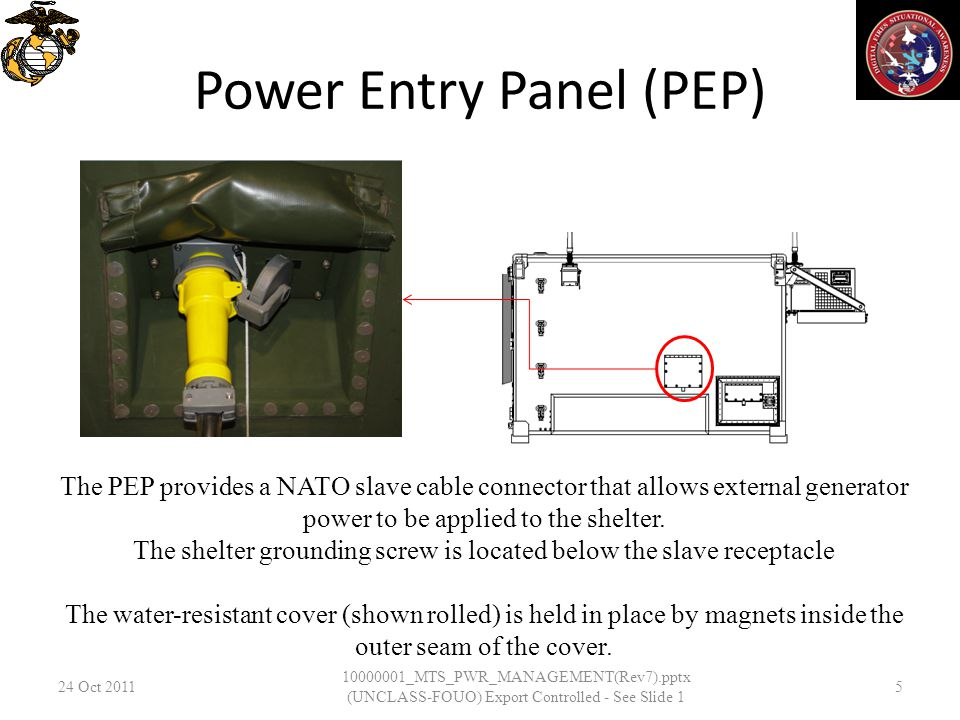 Power Entry Panel (PEP) 24 Oct _MTS_PWR_MANAGEMENT(Rev7).pptx (UNCLASS-FOUO) Export Controlled - See Slide 1 5 The PEP provides a NATO slave cable connector that allows external generator power to be applied to the shelter.
