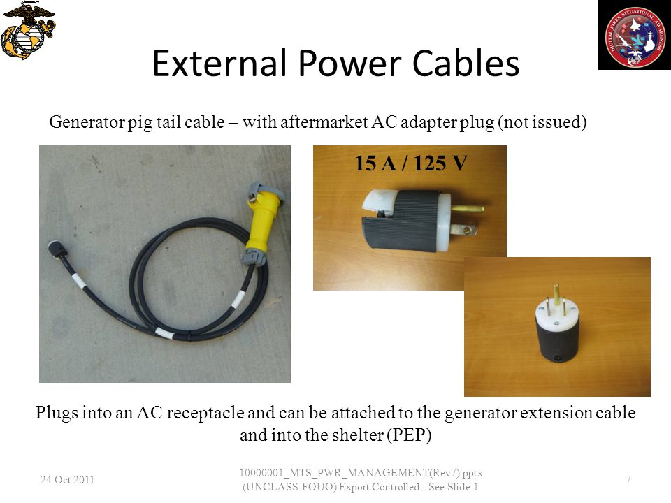 External Power Cables 24 Oct 2011 10000001_MTS_PWR_MANAGEMENT(Rev7).pptx (UNCLASS-FOUO) Export Controlled - See Slide 1 7 Generator pig tail cable – w