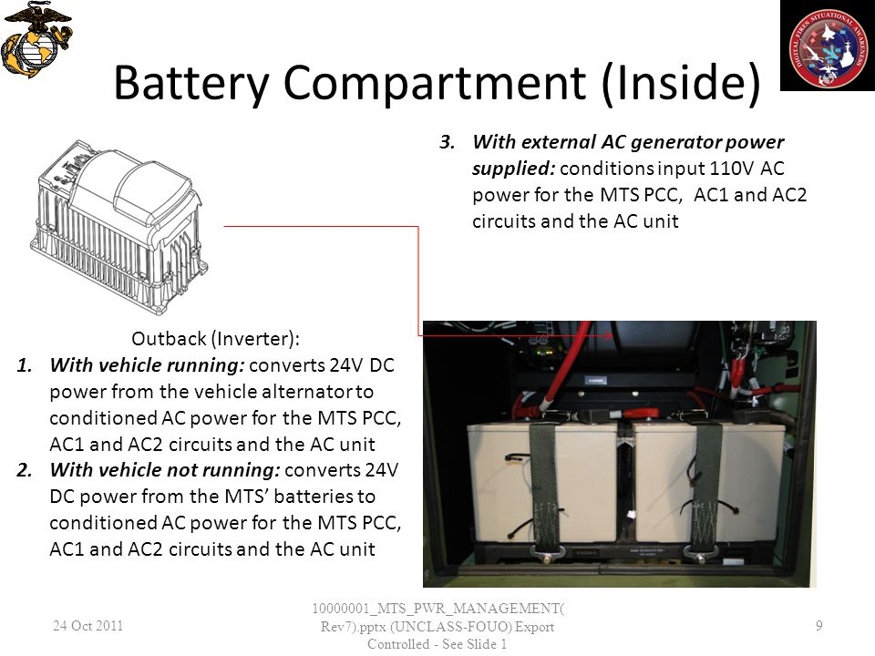 Battery Compartment (Inside) 24 Oct _MTS_PWR_MANAGEMENT( Rev7).pptx (UNCLASS-FOUO) Export Controlled - See Slide 1 9 Outback (Inverter): 1.With vehicle running: converts 24V DC power from the vehicle alternator to conditioned AC power for the MTS PCC, AC1 and AC2 circuits and the AC unit 2.With vehicle not running: converts 24V DC power from the MTS batteries to conditioned AC power for the MTS PCC, AC1 and AC2 circuits and the AC unit 3.With external AC generator power supplied: conditions input 110V AC power for the MTS PCC, AC1 and AC2 circuits and the AC unit
