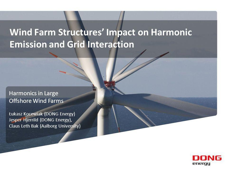 Wind Farm Structures Impact on Harmonic Emission and Grid Interaction Harmonics in Large Offshore Wind Farms Łukasz Kocewiak (DONG Energy) Jesper Hjerrild (DONG Energy), Claus Leth Bak (Aalborg University)