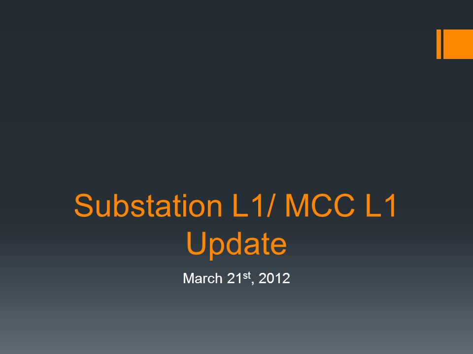 Substation L1/ MCC L1 Update March 21 st, 2012