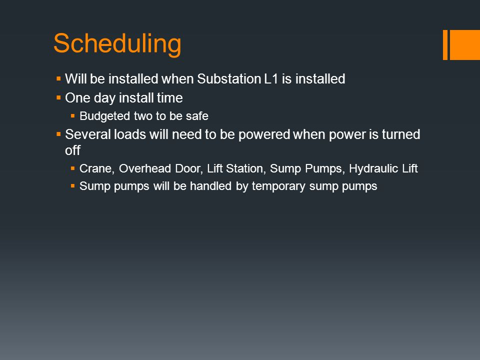 Scheduling Will be installed when Substation L1 is installed One day install time Budgeted two to be safe Several loads will need to be powered when power is turned off Crane, Overhead Door, Lift Station, Sump Pumps, Hydraulic Lift Sump pumps will be handled by temporary sump pumps
