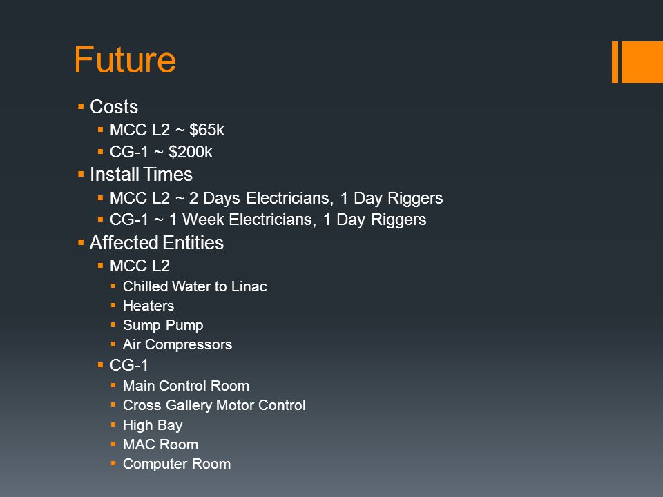 Future Costs MCC L2 ~ $65k CG-1 ~ $200k Install Times MCC L2 ~ 2 Days Electricians, 1 Day Riggers CG-1 ~ 1 Week Electricians, 1 Day Riggers Affected E