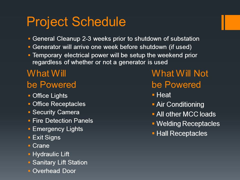 General Cleanup 2-3 weeks prior to shutdown of substation Generator will arrive one week before shutdown (if used) Temporary electrical power will be setup the weekend prior regardless of whether or not a generator is used Office Lights Office Receptacles Security Camera Fire Detection Panels Emergency Lights Exit Signs Crane Hydraulic Lift Sanitary Lift Station Overhead Door What Will What Will Not be Powered Heat Air Conditioning All other MCC loads Welding Receptacles Hall Receptacles
