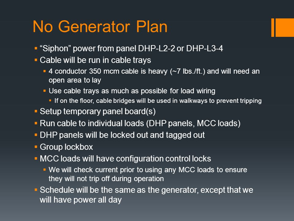 No Generator Plan Siphon power from panel DHP-L2-2 or DHP-L3-4 Cable will be run in cable trays 4 conductor 350 mcm cable is heavy (~7 lbs./ft.) and will need an open area to lay Use cable trays as much as possible for load wiring If on the floor, cable bridges will be used in walkways to prevent tripping Setup temporary panel board(s) Run cable to individual loads (DHP panels, MCC loads) DHP panels will be locked out and tagged out Group lockbox MCC loads will have configuration control locks We will check current prior to using any MCC loads to ensure they will not trip off during operation Schedule will be the same as the generator, except that we will have power all day