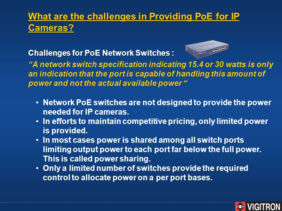 Network PoE switches are not designed to provide the power needed for IP cameras. In efforts to maintain competitive pricing, only limited power is pr