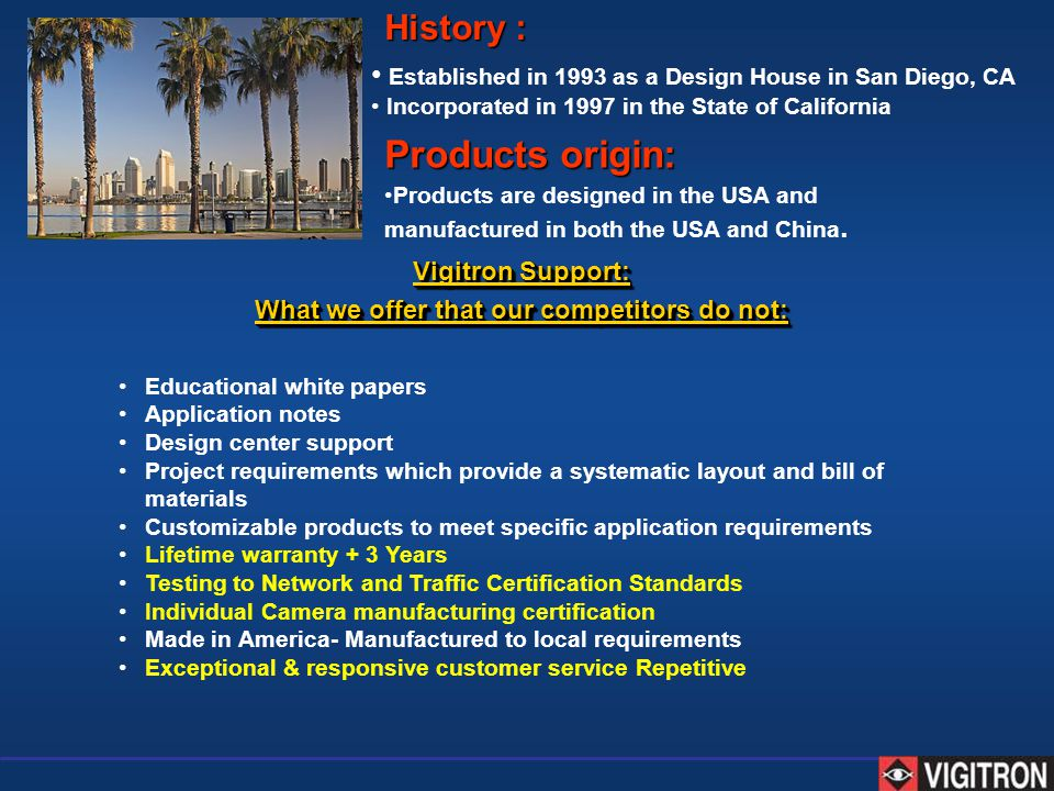 Established in 1993 as a Design House in San Diego, CA Incorporated in 1997 in the State of California History : Products are designed in the USA and