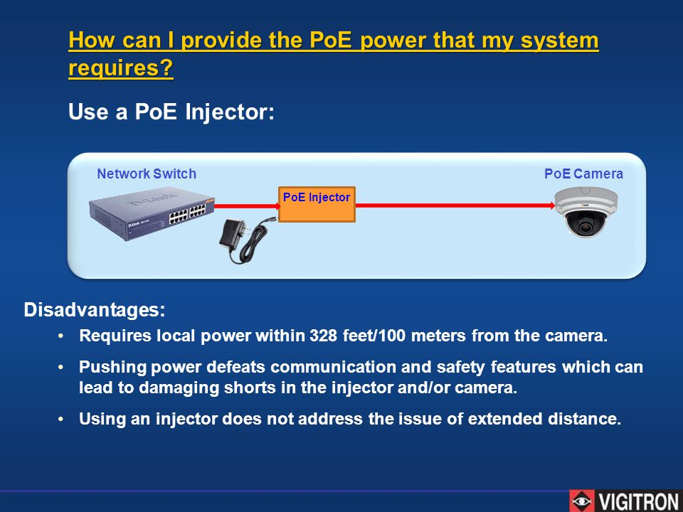 Use a PoE Injector: Network Switch PoE Camera PoE Injector Disadvantages: Requires local power within 328 feet/100 meters from the camera. Pushing pow
