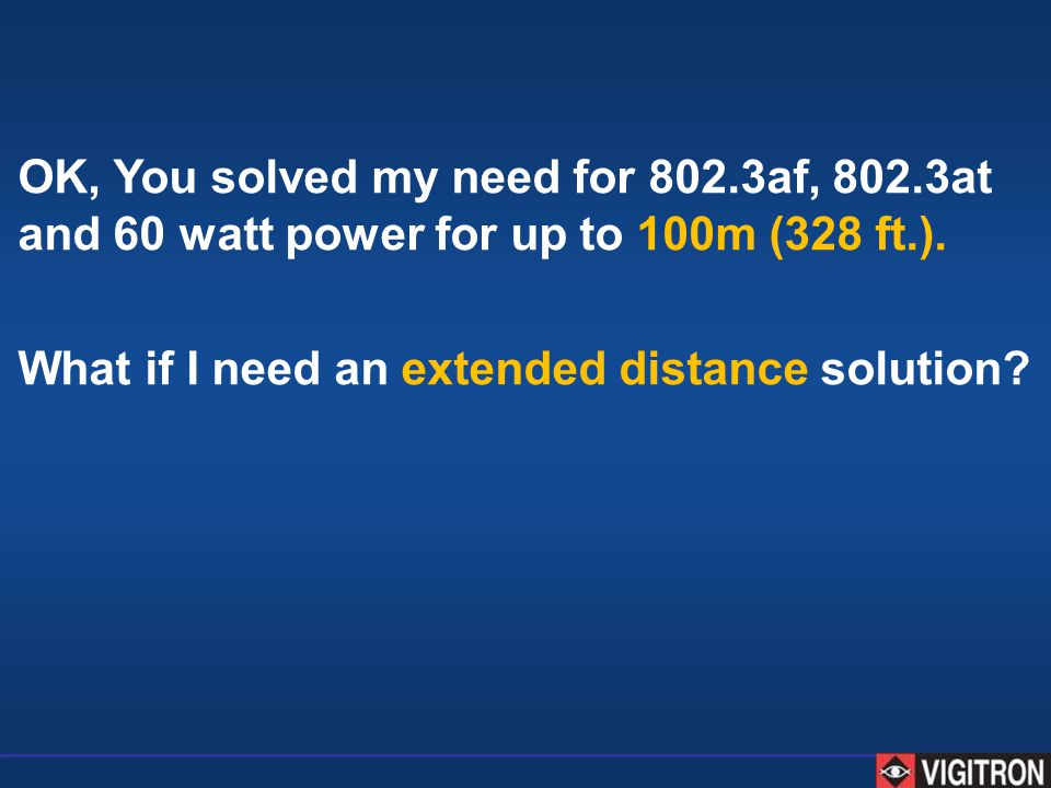 OK, You solved my need for 802.3af, 802.3at and 60 watt power for up to 100m (328 ft.). What if I need an extended distance solution?