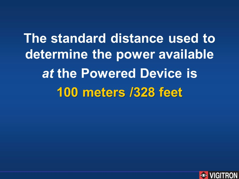 The standard distance used to determine the power available at the Powered Device is 100 meters /328 feet