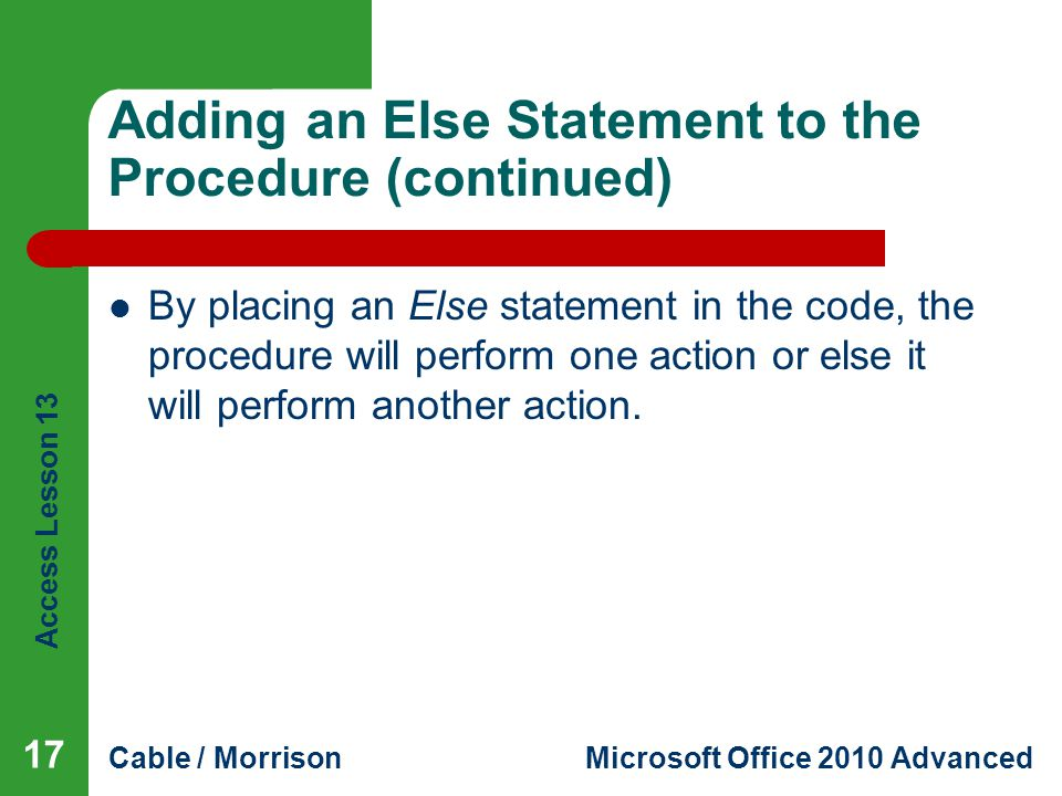Access Lesson 13 Cable / MorrisonMicrosoft Office 2010 Advanced Adding an Else Statement to the Procedure (continued) By placing an Else statement in the code, the procedure will perform one action or else it will perform another action.