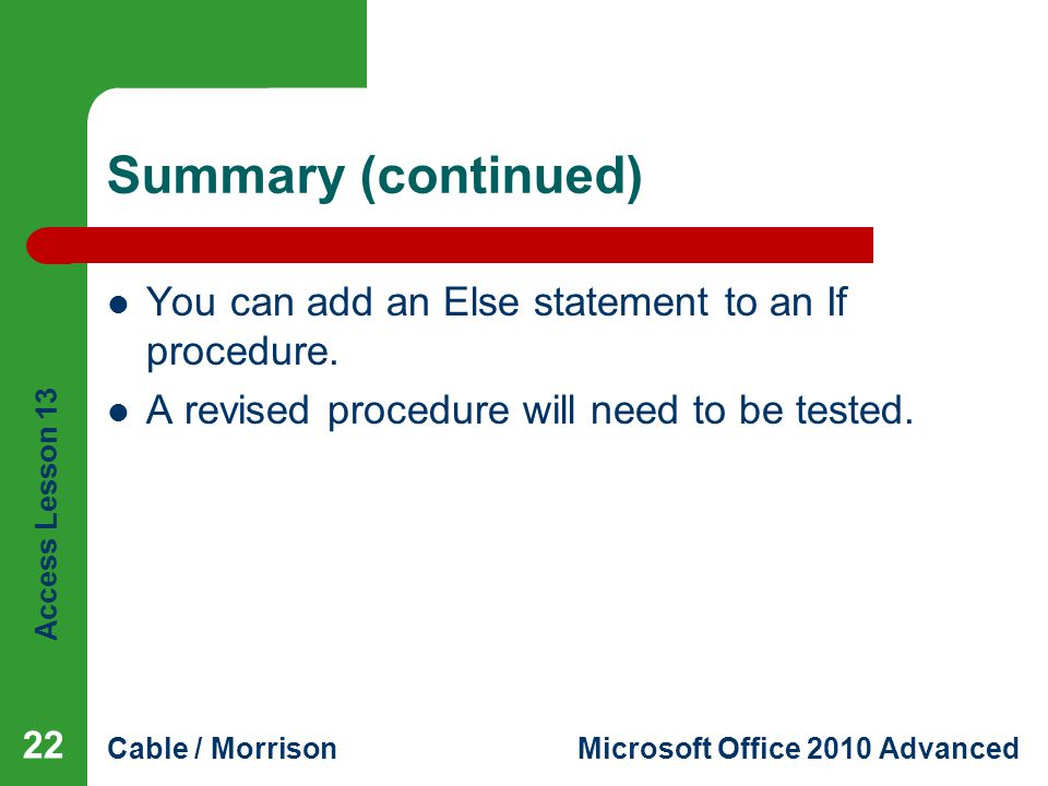 Access Lesson 13 Cable / MorrisonMicrosoft Office 2010 Advanced Summary (continued) You can add an Else statement to an If procedure.