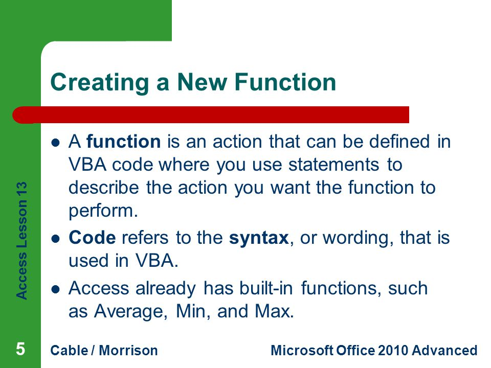 Access Lesson 13 Cable / MorrisonMicrosoft Office 2010 Advanced Creating a New Function A function is an action that can be defined in VBA code where you use statements to describe the action you want the function to perform.