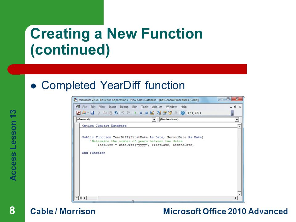 Access Lesson 13 Cable / MorrisonMicrosoft Office 2010 Advanced Creating a New Function (continued) 8 Completed YearDiff function