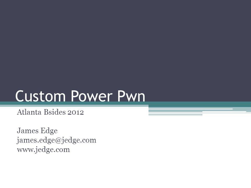Custom Power Pwn Atlanta Bsides 2012 James Edge james.edge@jedge.com www.jedge.com