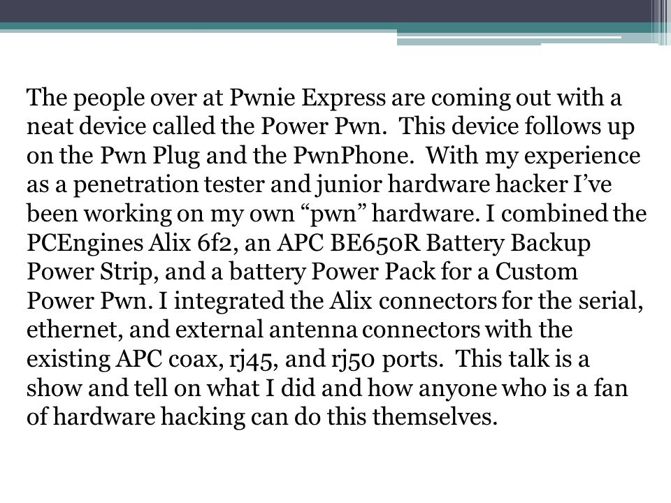 The people over at Pwnie Express are coming out with a neat device called the Power Pwn. This device follows up on the Pwn Plug and the PwnPhone. With